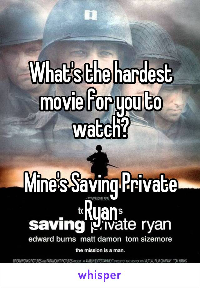 What's the hardest movie for you to watch?  Mine's Saving Private Ryan