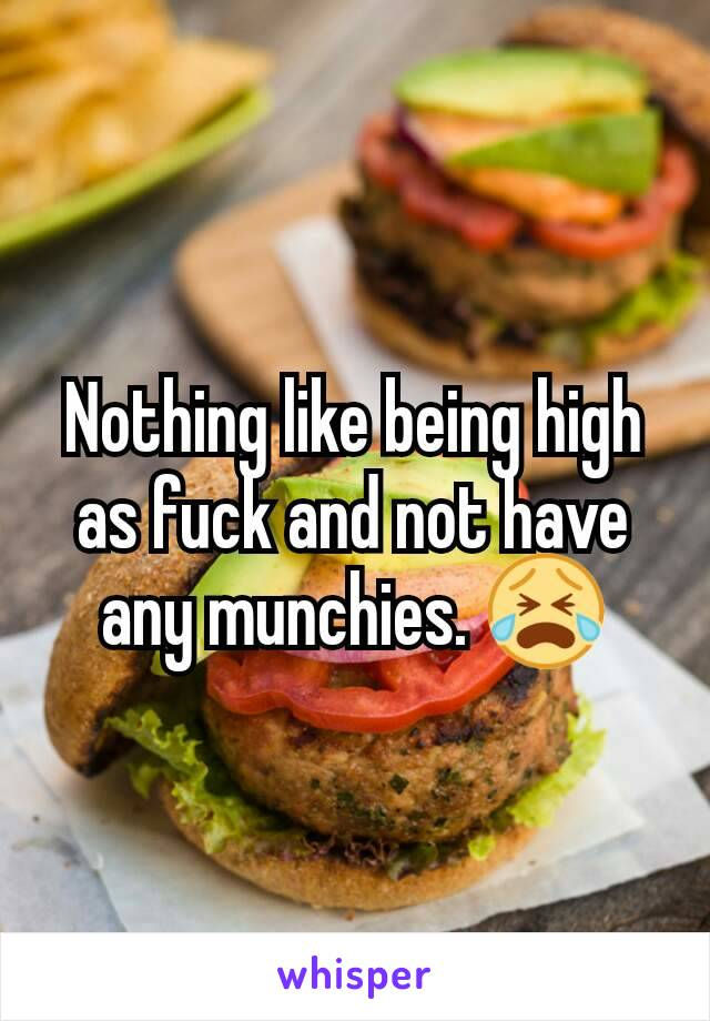 Nothing like being high as fuck and not have any munchies. 😭