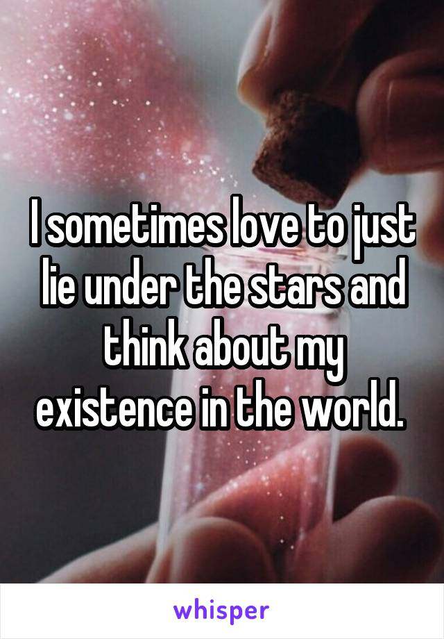 I sometimes love to just lie under the stars and think about my existence in the world.