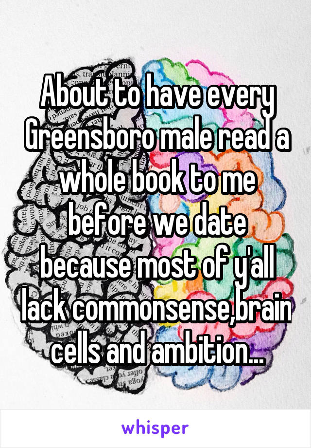 About to have every Greensboro male read a whole book to me before we date because most of y'all lack commonsense,brain cells and ambition...