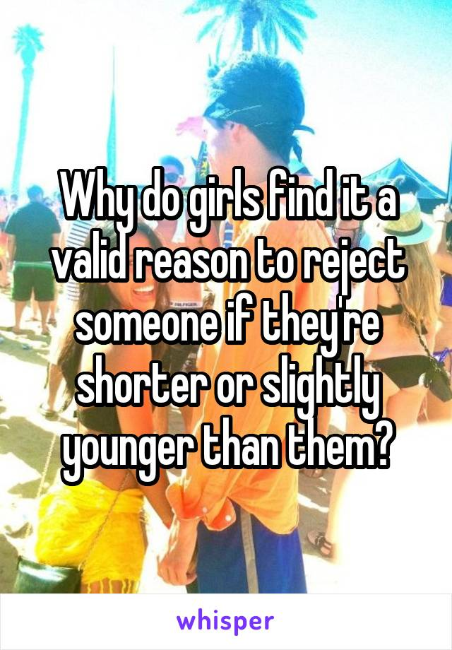 Why do girls find it a valid reason to reject someone if they're shorter or slightly younger than them?