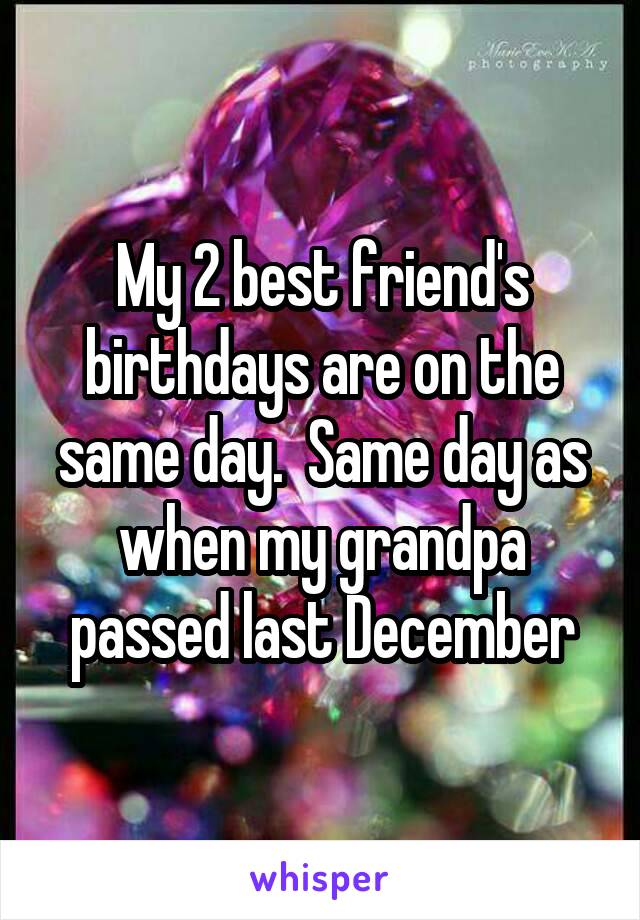 My 2 best friend's birthdays are on the same day.  Same day as when my grandpa passed last December