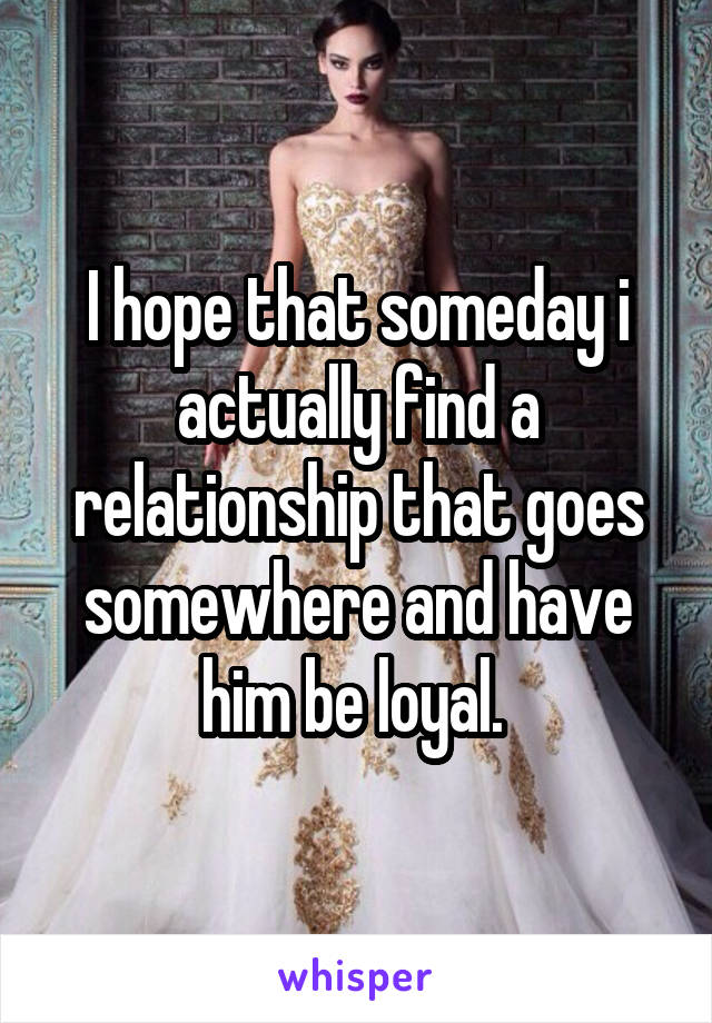 I hope that someday i actually find a relationship that goes somewhere and have him be loyal.