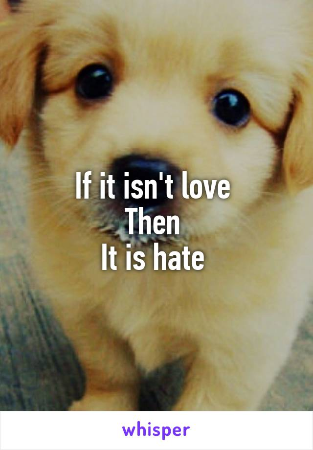 If it isn't love  Then  It is hate