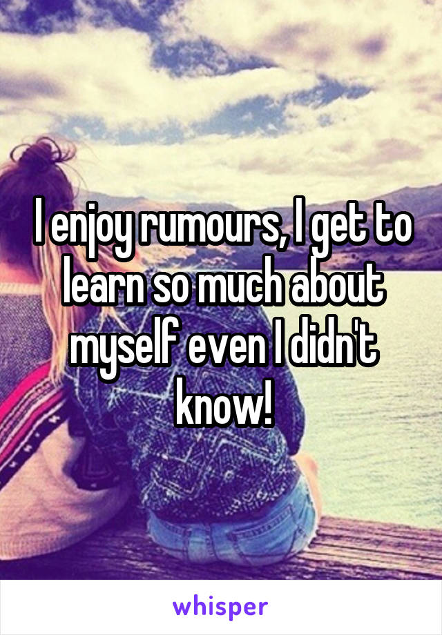I enjoy rumours, I get to learn so much about myself even I didn't know!