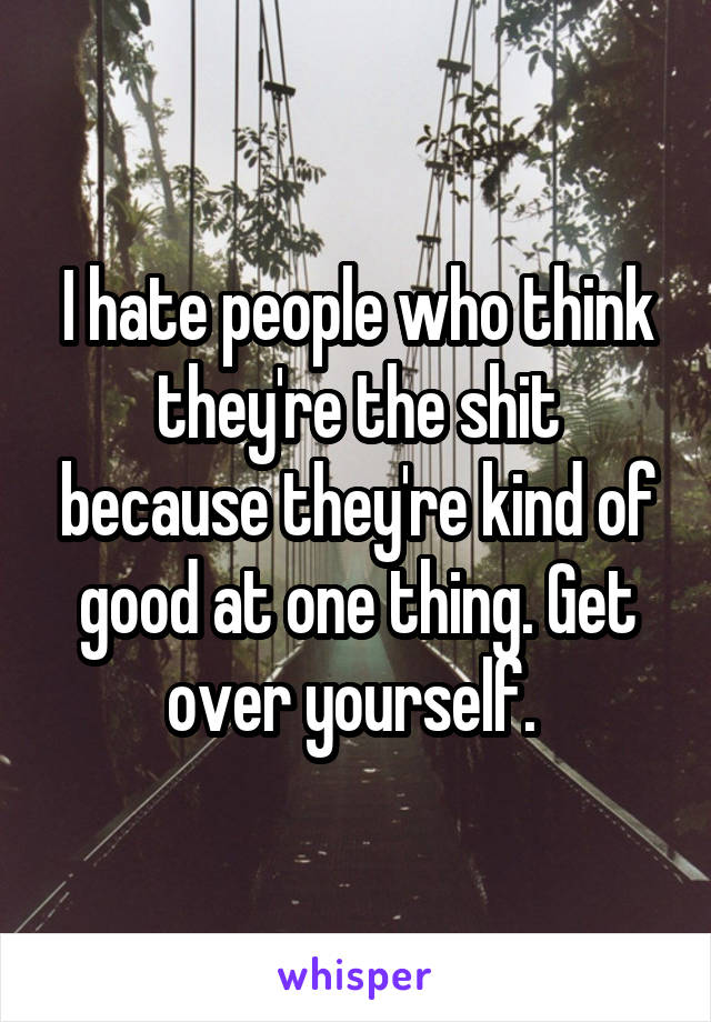 I hate people who think they're the shit because they're kind of good at one thing. Get over yourself.
