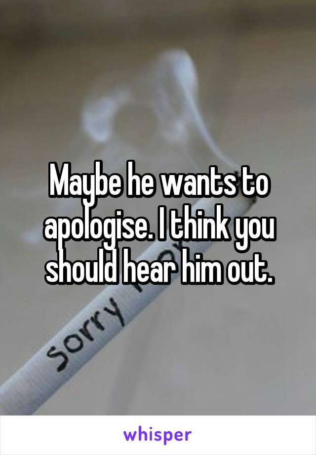 Maybe he wants to apologise. I think you should hear him out.