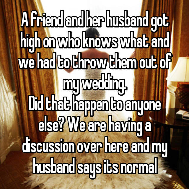 A friend and her husband got high on who knows what and we had to throw them out of my wedding. Did that happen to anyone else? We are having a discussion over here and my husband says its normal