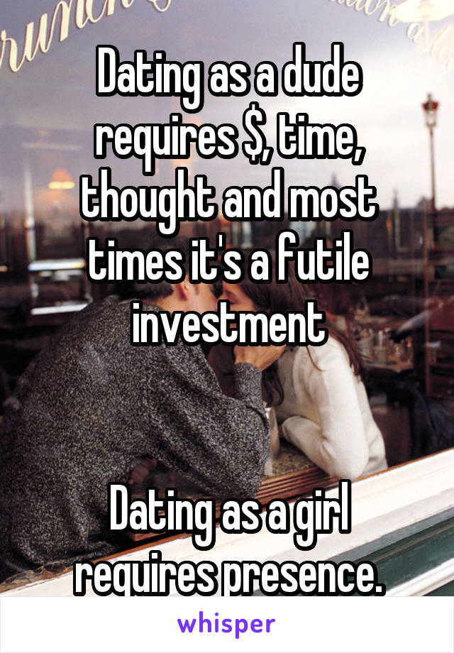 Dating as a dude requires $, time, thought and most times it's a futile investment   Dating as a girl requires presence.