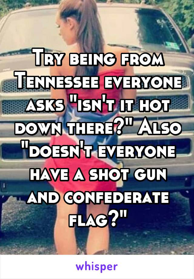 """Try being from Tennessee everyone asks """"isn't it hot down there?"""" Also """"doesn't everyone have a shot gun and confederate flag?"""""""