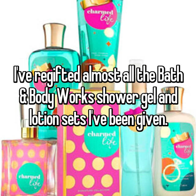 I've regifted almost all the Bath & Body Works shower gel and lotion sets I've been given.