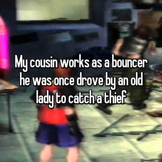 My cousin works as a bouncer he was once drove by an old lady to catch a thief