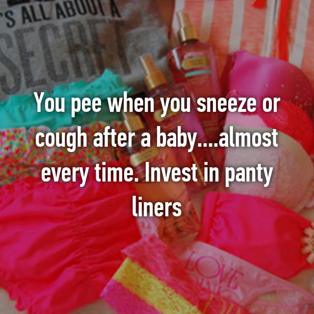 You pee when you sneeze or cough after a baby....almost every time. Invest in panty liners