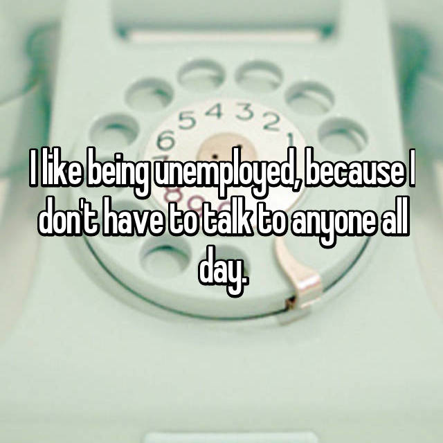 I like being unemployed, because I don't have to talk to anyone all day.