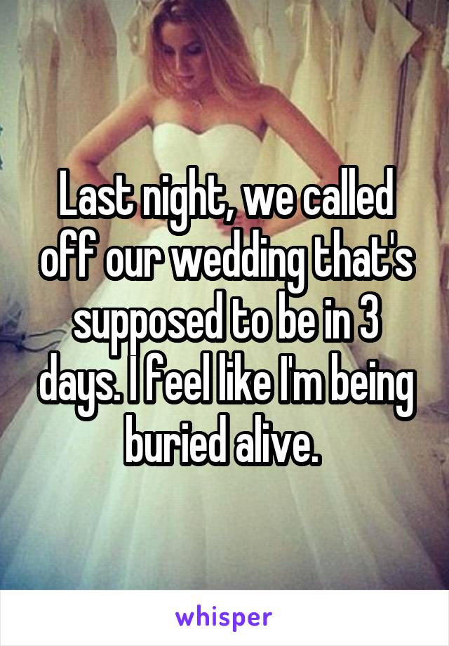 Last night, we called off our wedding that's supposed to be in 3 days. I feel like I'm being buried alive.
