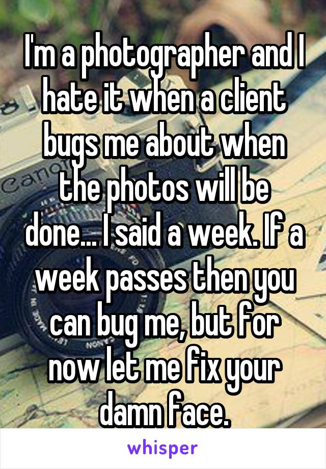 I'm a photographer and I hate it when a client bugs me about when the photos will be done... I said a week. If a week passes then you can bug me, but for now let me fix your damn face.