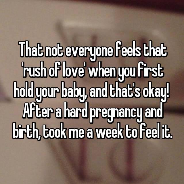 That not everyone feels that 'rush of love' when you first hold your baby, and that's okay!  After a hard pregnancy and birth, took me a week to feel it.