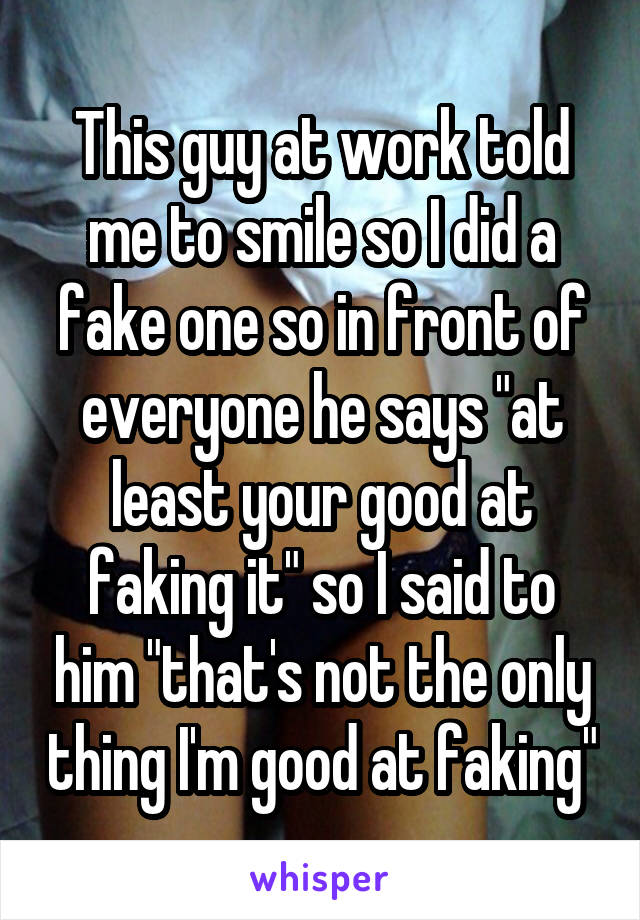 """This guy at work told me to smile so I did a fake one so in front of everyone he says """"at least your good at faking it"""" so I said to him """"that's not the only thing I'm good at faking"""""""