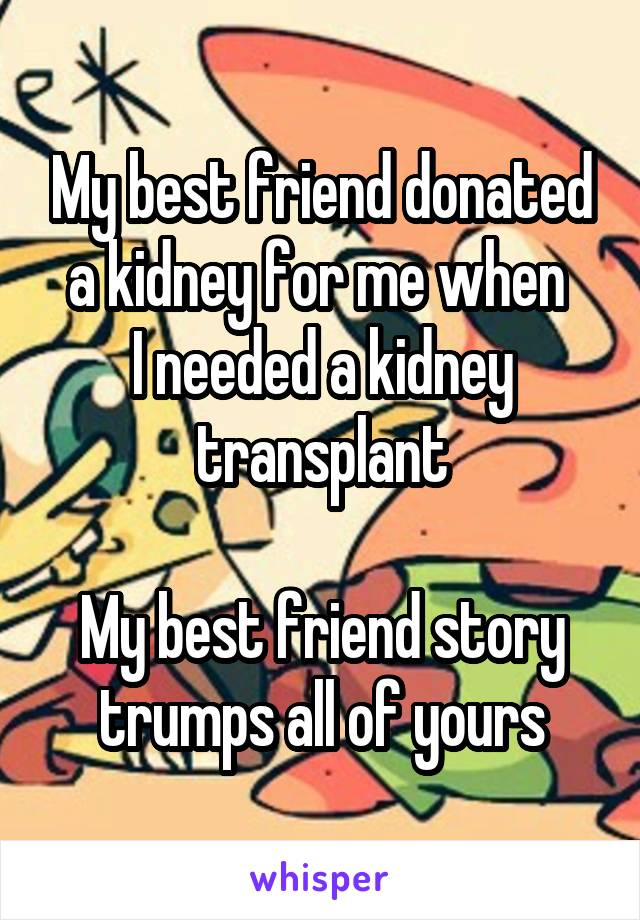 My best friend donated a kidney for me when  I needed a kidney transplant  My best friend story trumps all of yours