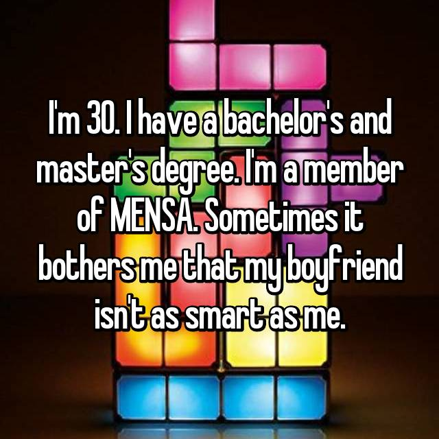 I'm 30. I have a bachelor's and master's degree. I'm a member of MENSA. Sometimes it bothers me that my boyfriend isn't as smart as me.