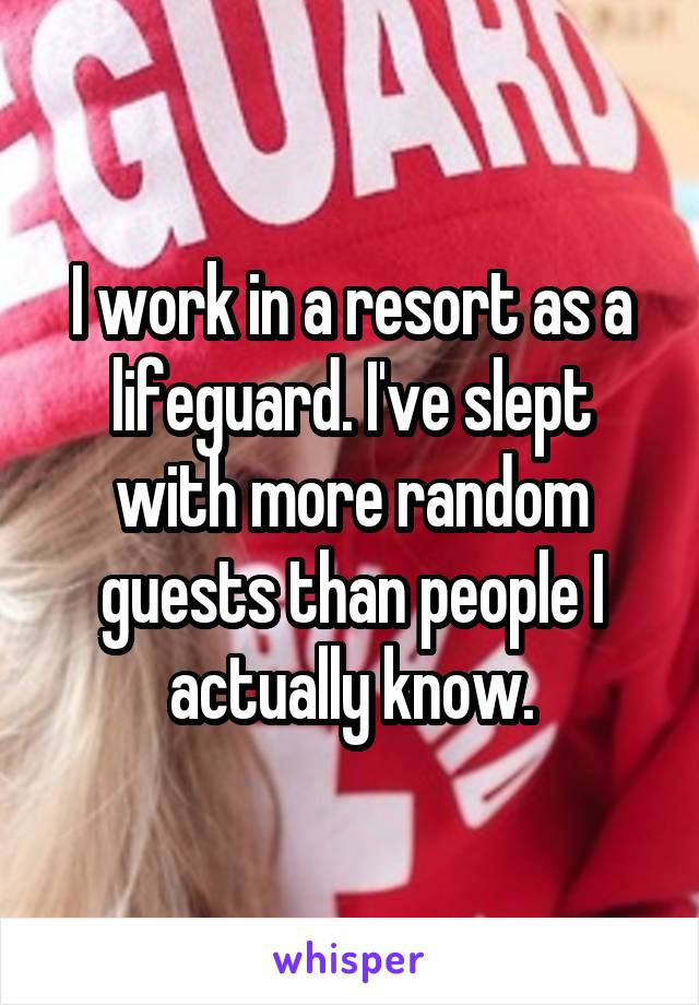 I work in a resort as a lifeguard. I've slept with more random guests than people I actually know.