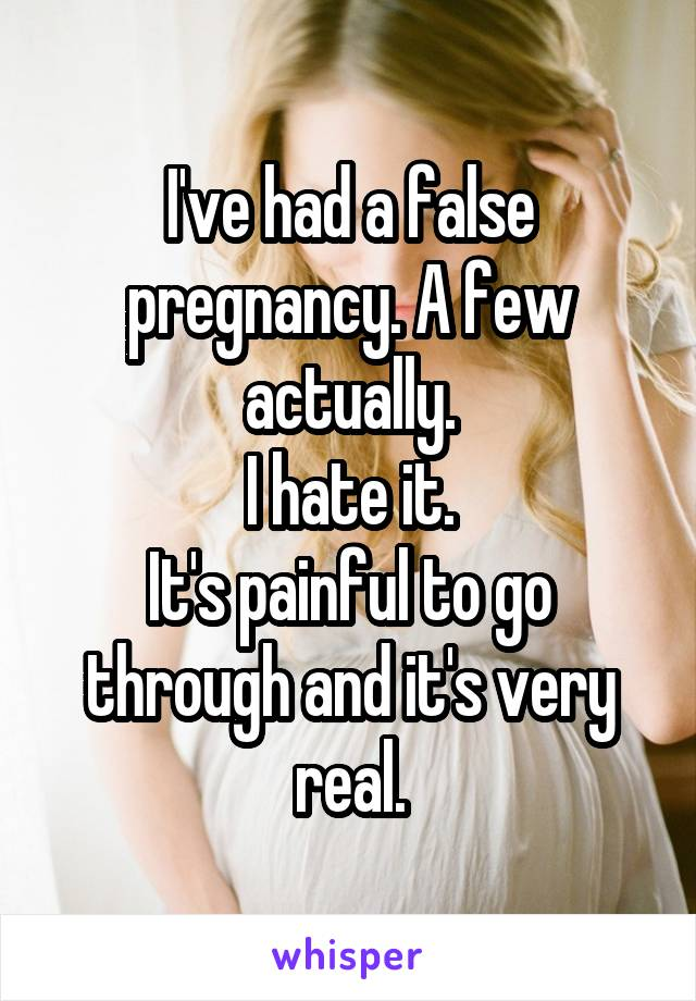 I've had a false pregnancy. A few actually. I hate it. It's painful to go through and it's very real.