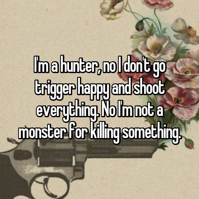 I'm a hunter, no I don't go trigger happy and shoot everything. No I'm not a monster for killing something.