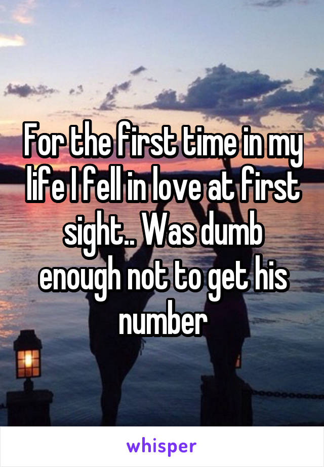 For the first time in my life I fell in love at first sight.. Was dumb enough not to get his number