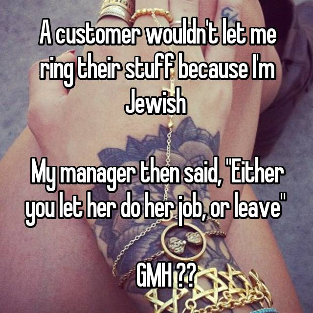"A customer wouldn't let me ring their stuff because I'm Jewish   My manager then said, ""Either you let her do her job, or leave""       GMH ❤️"