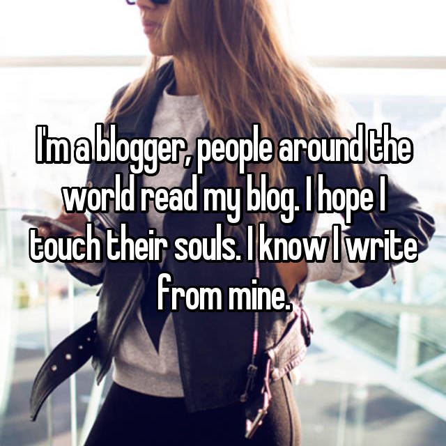 I'm a blogger, people around the world read my blog. I hope I touch their souls. I know I write from mine.