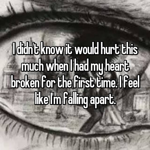 I didn't know it would hurt this much when I had my heart broken for the first time. I feel like I'm falling apart.