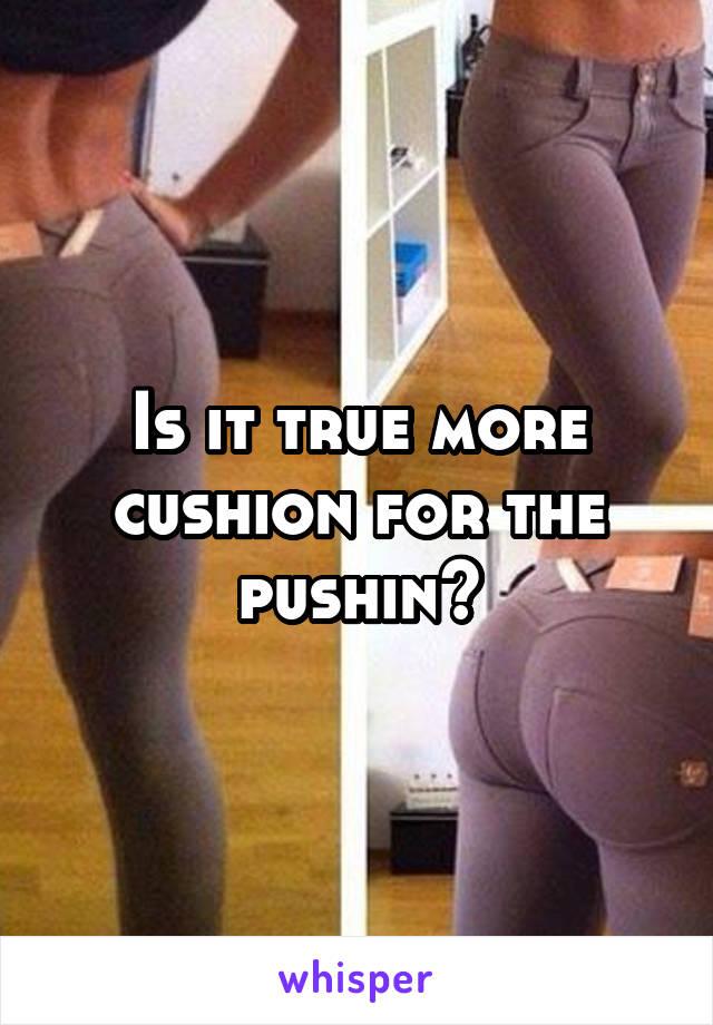 Cushin for the pushin