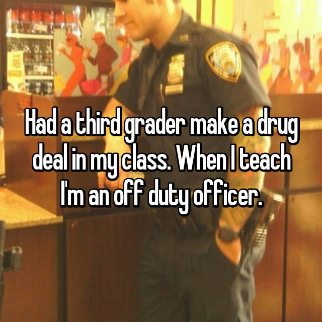Had a third grader make a drug deal in my class. When I teach I'm an off duty officer.