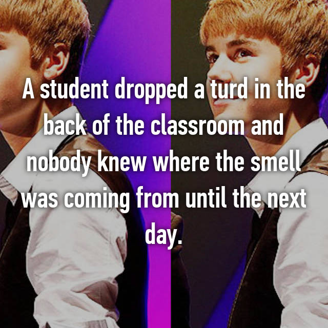 A student dropped a turd in the back of the classroom and nobody knew where the smell was coming from until the next day.