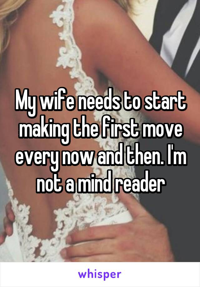 My wife needs to start making the first move every now and then. I'm not a mind reader