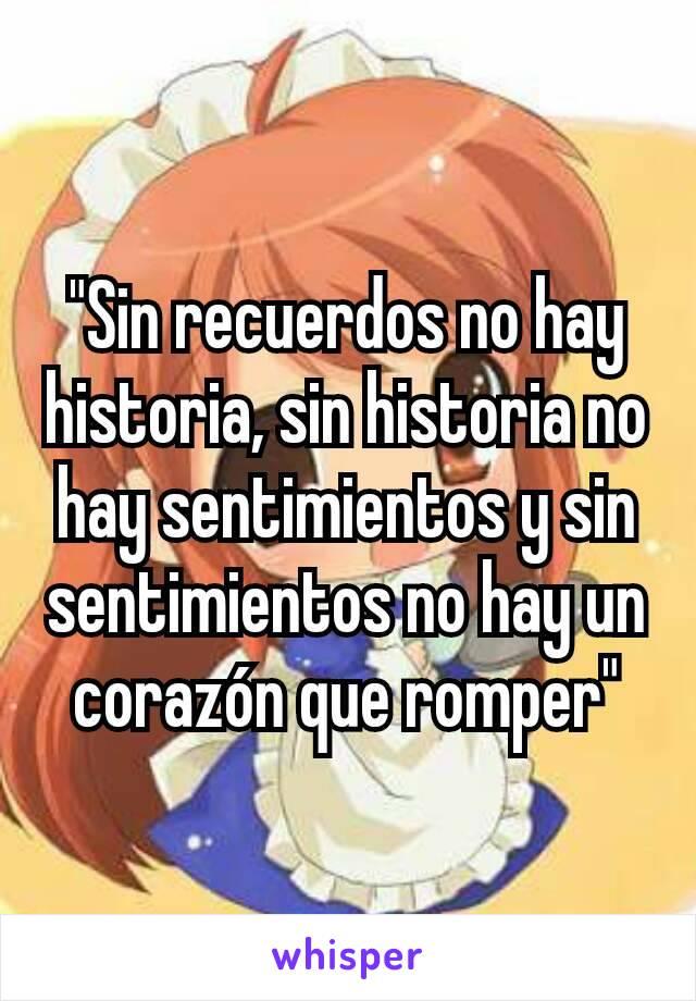 """""""Sin recuerdos no hay historia, sin historia no hay sentimientos y sin sentimientos no hay un corazón que romper"""""""
