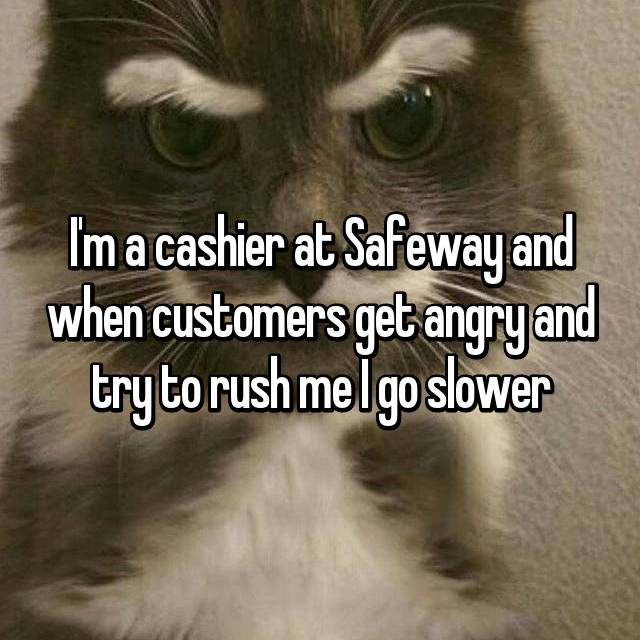 I'm a cashier at Safeway and when customers get angry and try to rush me I go slower
