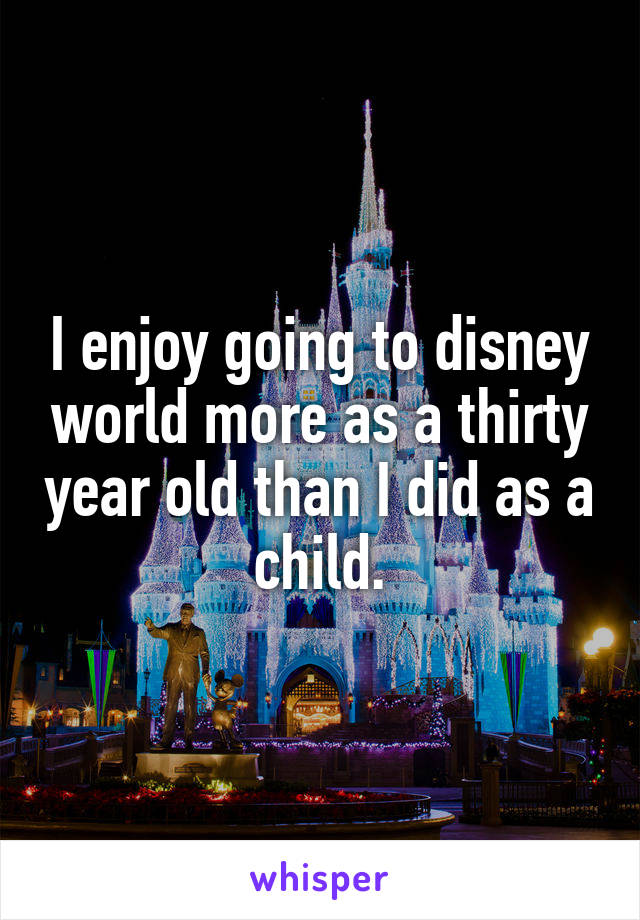 I enjoy going to disney world more as a thirty year old than I did as a child.