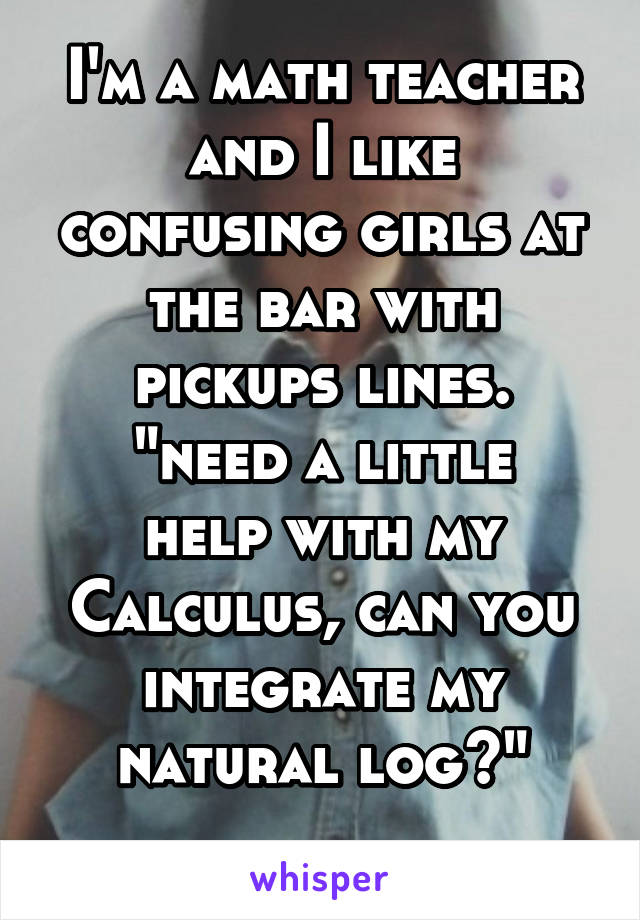"""I'm a math teacher and I like confusing girls at the bar with pickups lines. """"need a little help with my Calculus, can you integrate my natural log?"""""""