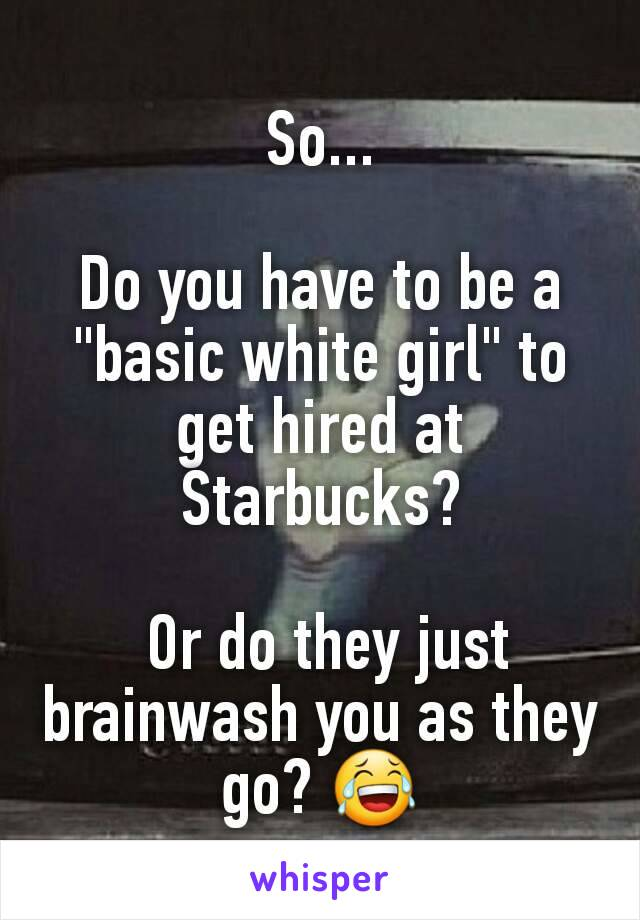 "So...  Do you have to be a ""basic white girl"" to get hired at Starbucks?   Or do they just brainwash you as they go? 😂"