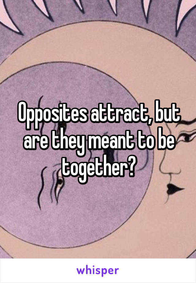 Opposites attract, but are they meant to be together?