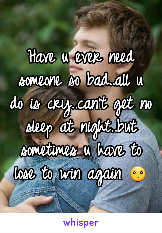 Have u ever need someone so bad..all u do is cry..can't get no sleep at night..but sometimes u have to lose to win again 🙁