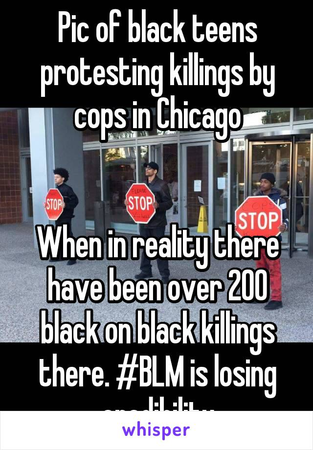 Pic of black teens protesting killings by cops in Chicago   When in reality there have been over 200 black on black killings there. #BLM is losing credibility