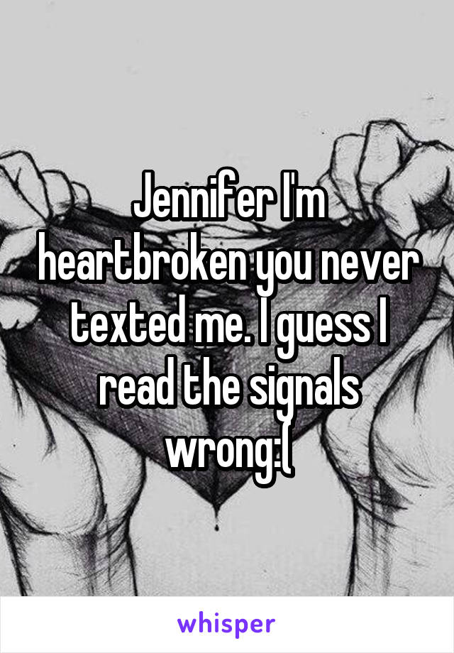Jennifer I'm heartbroken you never texted me. I guess I read the signals wrong:(