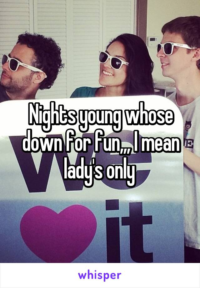 Nights young whose down for fun,,, I mean lady's only