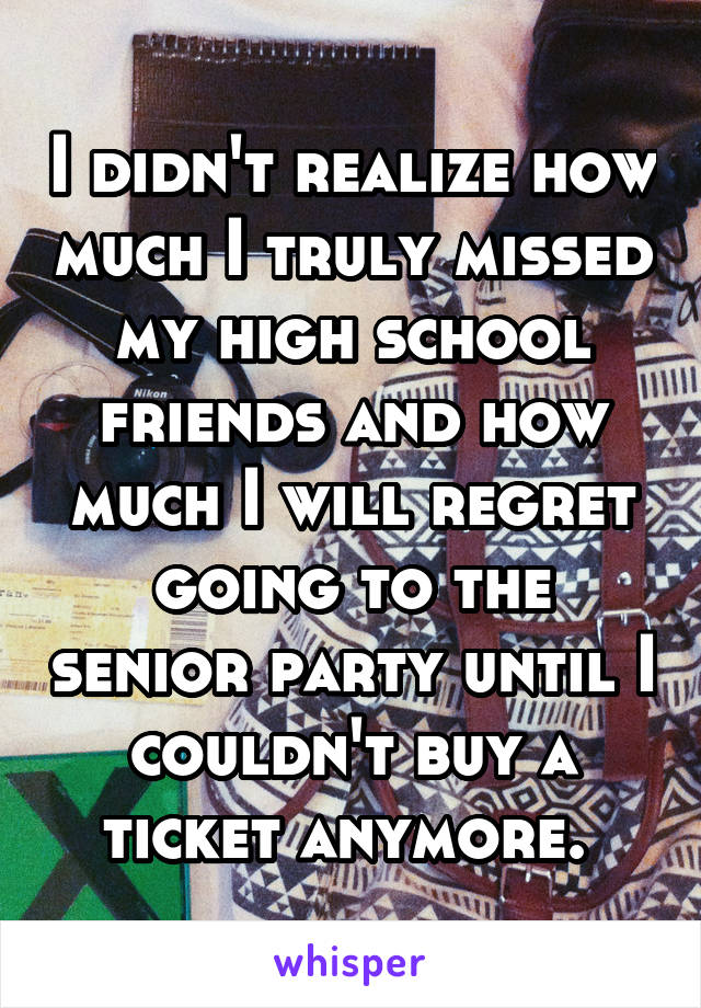 I didn't realize how much I truly missed my high school friends and how much I will regret going to the senior party until I couldn't buy a ticket anymore.