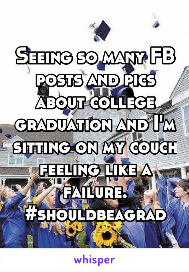 Seeing so many FB posts and pics about college graduation and I'm sitting on my couch feeling like a failure. #shouldbeagrad