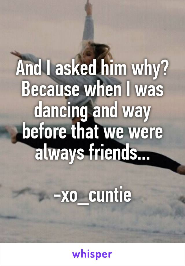 And I asked him why? Because when I was dancing and way before that we were always friends...  -xo_cuntie