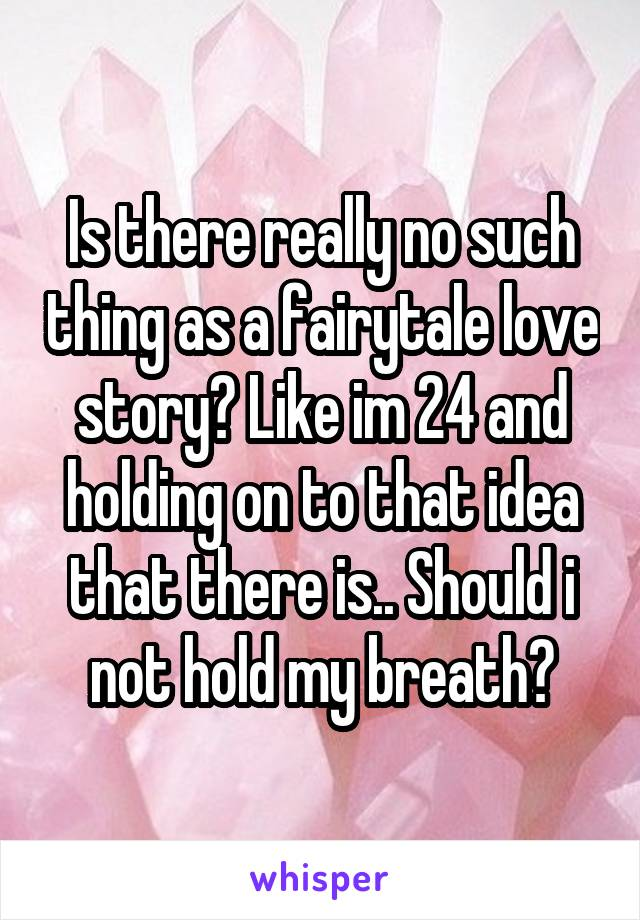 Is there really no such thing as a fairytale love story? Like im 24 and holding on to that idea that there is.. Should i not hold my breath?