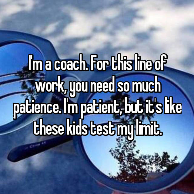 I'm a coach. For this line of work, you need so much patience. I'm patient, but it's like these kids test my limit.